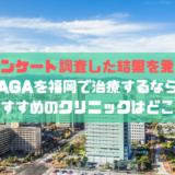 AGAを福岡で治療するならおすすめのクリニックはどこ?【アンケート調査した結果を発表】