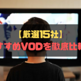 【厳選15社】おすすめVODを徹底比較!VODサービス選びで失敗しない為にご確認ください