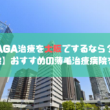AGA治療を大阪でするならおすすめのクリニック8選!評判の良い薄毛治療病院をご紹介!