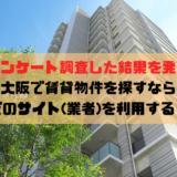大阪で賃貸物件を探すならどのサイト(業者)を利用する?最安値でマンションを借りるためにご確認を!【アンケート調査した結果を発表】