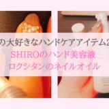 【私の大好きなハンドケアアイテム2選】SHIROのハンド美容液&ロクシタンのネイルオイルのご紹介!