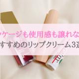 【パッケージも使用感も譲れない♡】美容オタクの私がおすすめするリップクリーム3選!