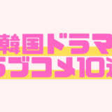 【韓国ドラマ・ラブコメ10選】笑いあり!胸キュンあり!トキメキ度高めのおすすめドラマを厳選してご紹介!
